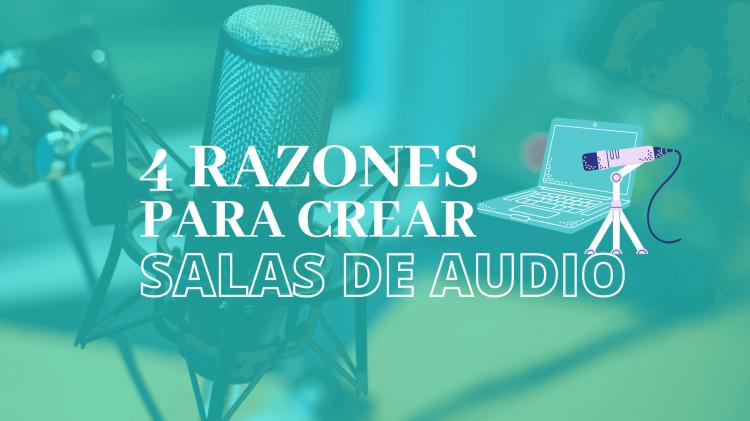 Cuatro Razones para crear salas de audio